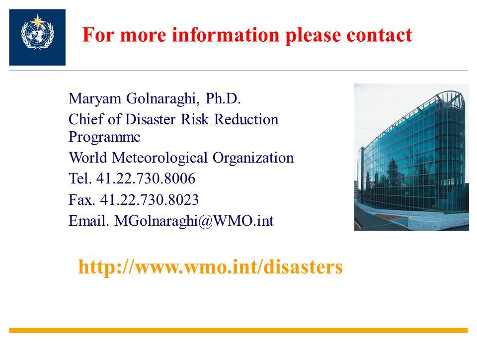 Maryam Golnaraghi, Ph.D. Chief of Disaster Risk Reduction Programme World Meteorological Organization Tel. 41.22.730.8006 Fax. 41.22.730.8023 Email. M