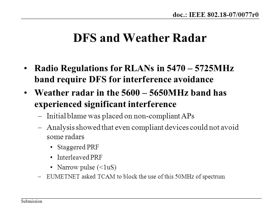 doc.: IEEE /0077r0 Submission DFS and Weather Radar Radio Regulations for RLANs in 5470 – 5725MHz band require DFS for interference avoidance Weather radar in the 5600 – 5650MHz band has experienced significant interference –Initial blame was placed on non-compliant APs –Analysis showed that even compliant devices could not avoid some radars Staggered PRF Interleaved PRF Narrow pulse (<1uS) –EUMETNET asked TCAM to block the use of this 50MHz of spectrum