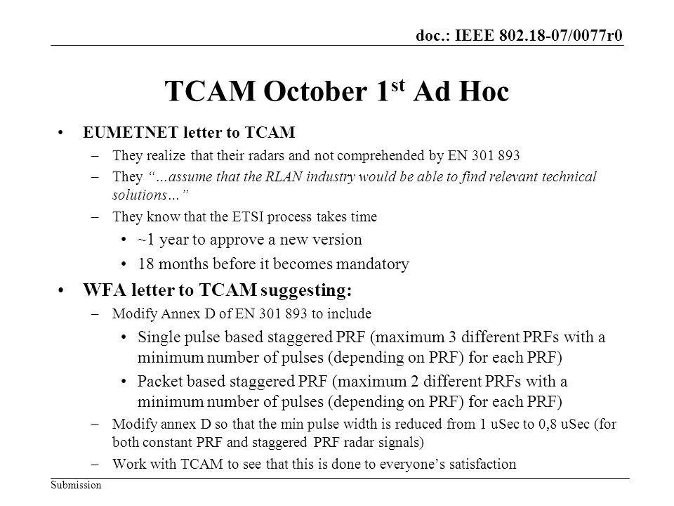 doc.: IEEE /0077r0 Submission TCAM October 1 st Ad Hoc EUMETNET letter to TCAM –They realize that their radars and not comprehended by EN –They …assume that the RLAN industry would be able to find relevant technical solutions… –They know that the ETSI process takes time ~1 year to approve a new version 18 months before it becomes mandatory WFA letter to TCAM suggesting: –Modify Annex D of EN to include Single pulse based staggered PRF (maximum 3 different PRFs with a minimum number of pulses (depending on PRF) for each PRF) Packet based staggered PRF (maximum 2 different PRFs with a minimum number of pulses (depending on PRF) for each PRF) –Modify annex D so that the min pulse width is reduced from 1 uSec to 0,8 uSec (for both constant PRF and staggered PRF radar signals) –Work with TCAM to see that this is done to everyones satisfaction