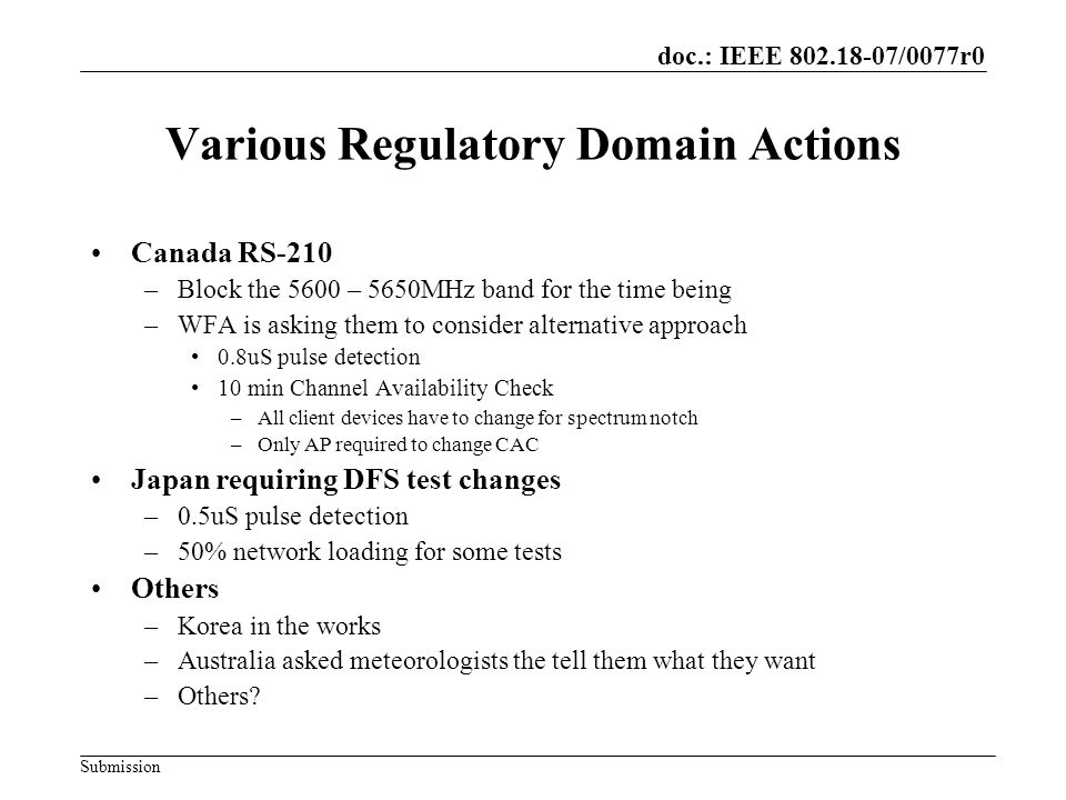 doc.: IEEE /0077r0 Submission Various Regulatory Domain Actions Canada RS-210 –Block the 5600 – 5650MHz band for the time being –WFA is asking them to consider alternative approach 0.8uS pulse detection 10 min Channel Availability Check –All client devices have to change for spectrum notch –Only AP required to change CAC Japan requiring DFS test changes –0.5uS pulse detection –50% network loading for some tests Others –Korea in the works –Australia asked meteorologists the tell them what they want –Others