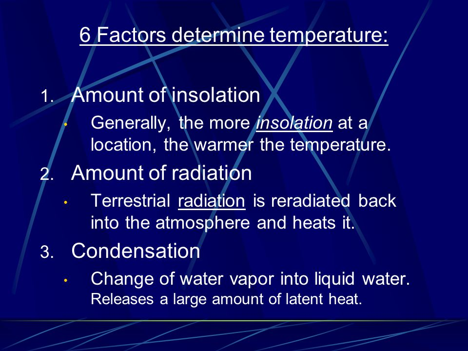 6 Factors determine temperature: 1. Amount of insolation Generally, the more insolation at a location, the warmer the temperature. 2. Amount of radiat