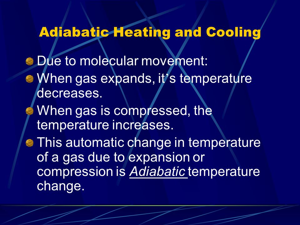 Adiabatic Heating and Cooling Due to molecular movement: When gas expands, it s temperature decreases. When gas is compressed, the temperature increas