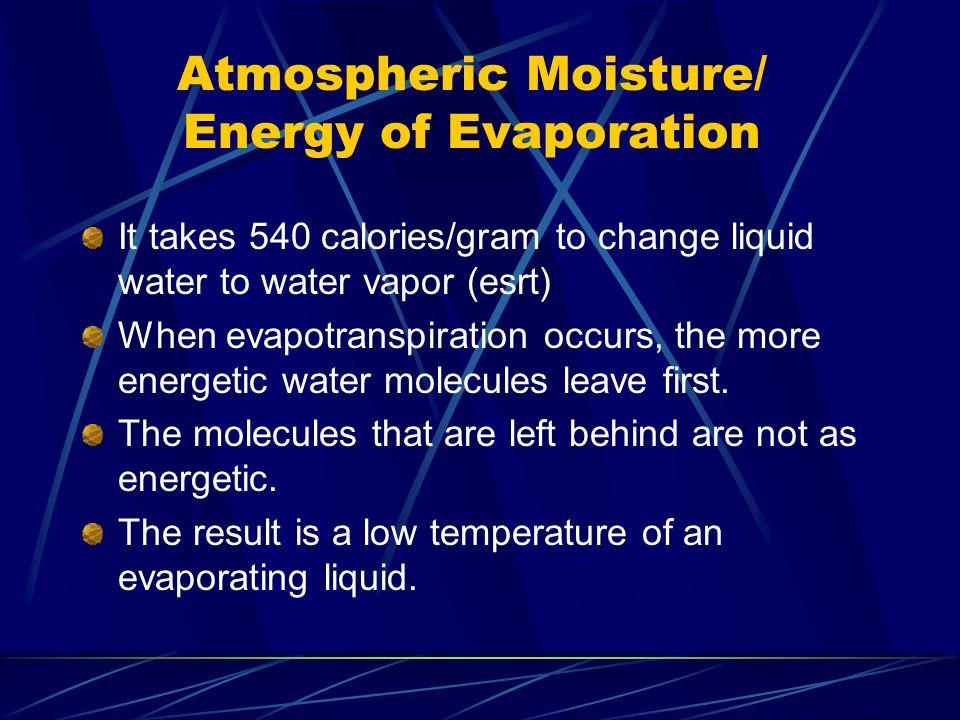 Atmospheric Moisture/ Energy of Evaporation It takes 540 calories/gram to change liquid water to water vapor (esrt) When evapotranspiration occurs, th