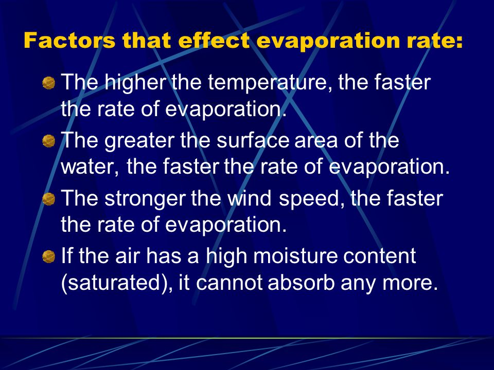 Factors that effect evaporation rate: The higher the temperature, the faster the rate of evaporation. The greater the surface area of the water, the f