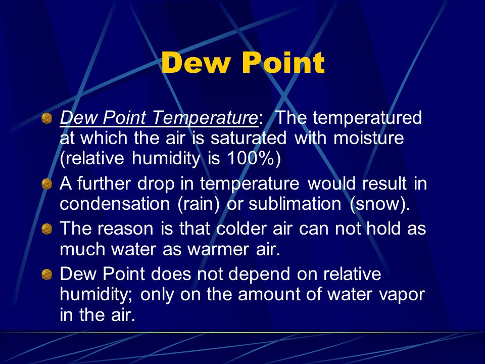 Dew Point Dew Point Temperature: The temperatured at which the air is saturated with moisture (relative humidity is 100%) A further drop in temperatur