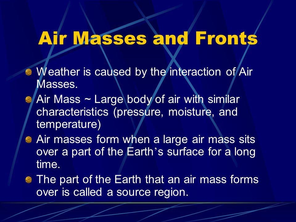Air Masses and Fronts Weather is caused by the interaction of Air Masses. Air Mass ~ Large body of air with similar characteristics (pressure, moistur