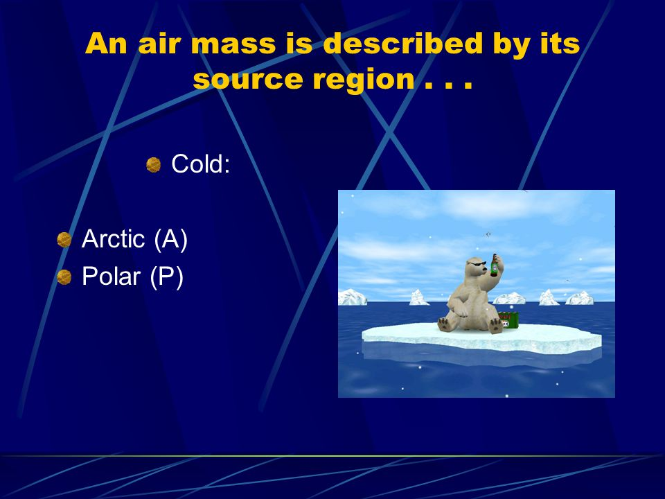 An air mass is described by its source region... Cold: Arctic (A) Polar (P)