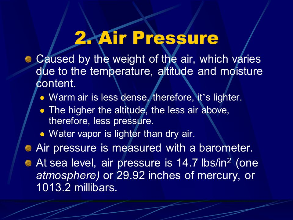 2. Air Pressure Caused by the weight of the air, which varies due to the temperature, altitude and moisture content. Warm air is less dense, therefore