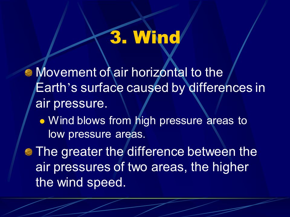 3. Wind Movement of air horizontal to the Earth s surface caused by differences in air pressure. Wind blows from high pressure areas to low pressure a