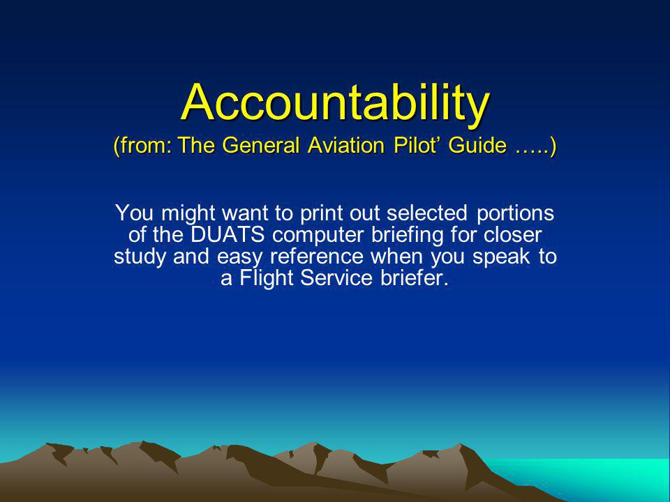 Accountability (from: The General Aviation Pilot Guide …..) You might want to print out selected portions of the DUATS computer briefing for closer study and easy reference when you speak to a Flight Service briefer.