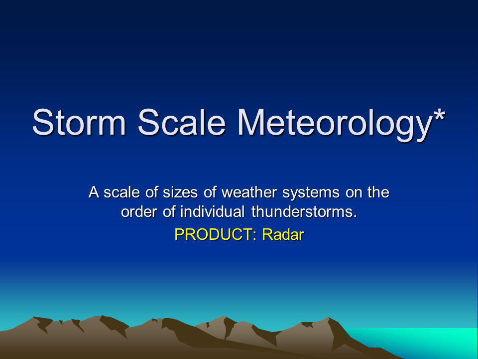 Storm Scale Meteorology* A scale of sizes of weather systems on the order of individual thunderstorms.