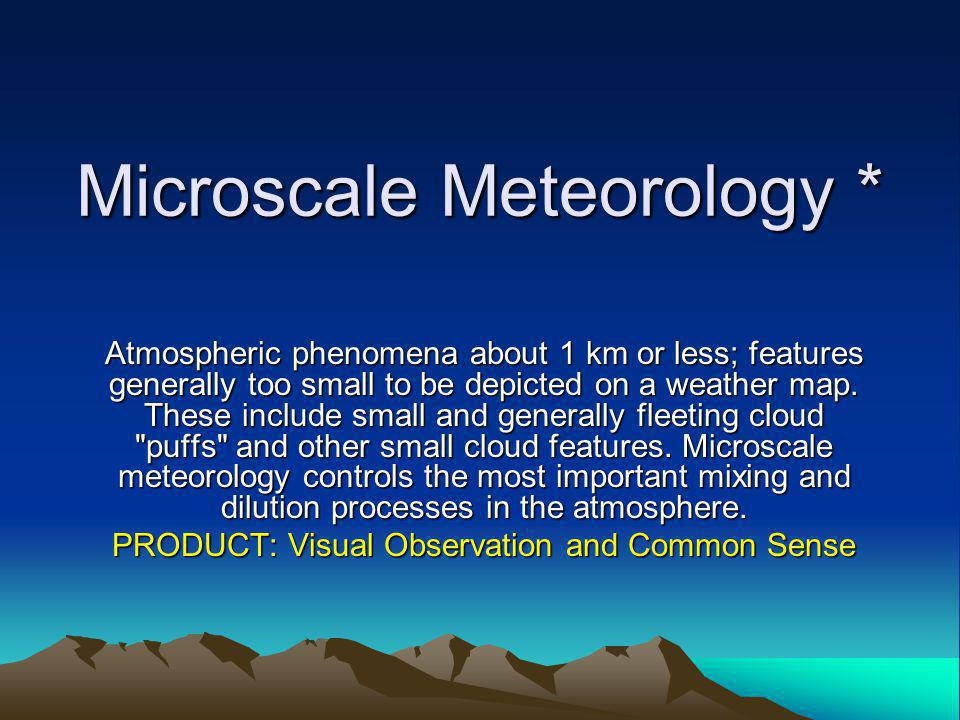 Microscale Meteorology * Atmospheric phenomena about 1 km or less; features generally too small to be depicted on a weather map.