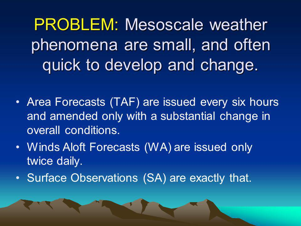 PROBLEM: Mesoscale weather phenomena are small, and often quick to develop and change.