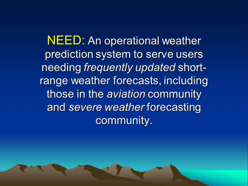 NEED: An operational weather prediction system to serve users needing frequently updated short- range weather forecasts, including those in the aviation community and severe weather forecasting community.