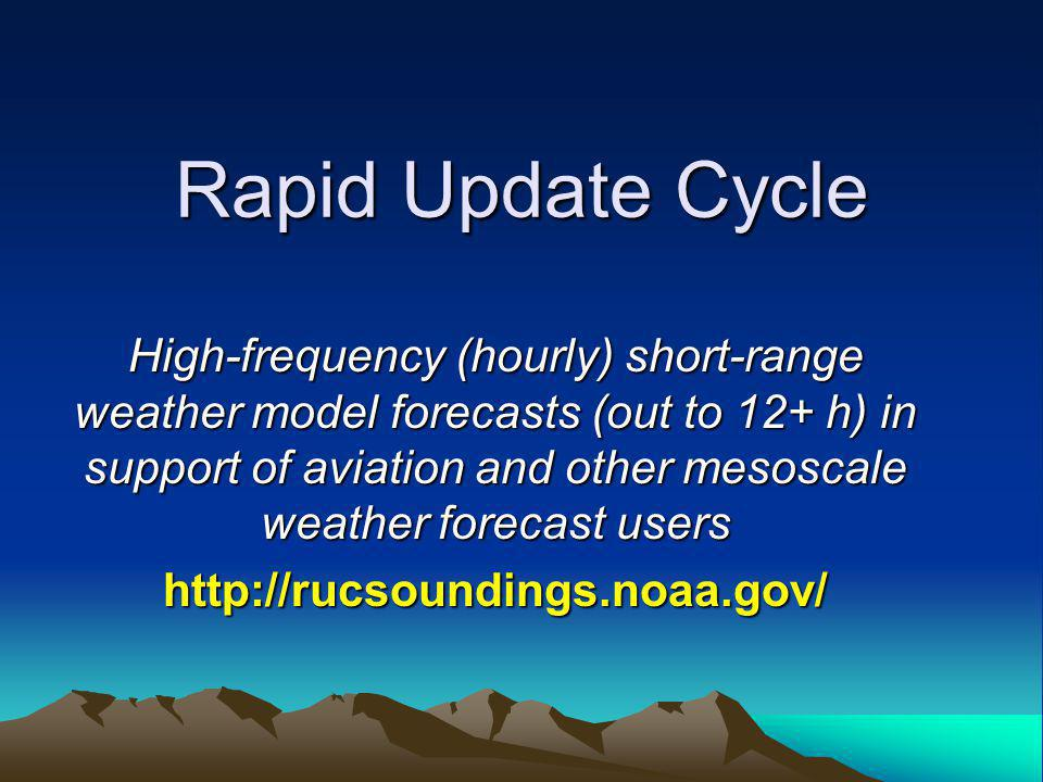 Rapid Update Cycle High-frequency (hourly) short-range weather model forecasts (out to 12+ h) in support of aviation and other mesoscale weather forecast users http://rucsoundings.noaa.gov/