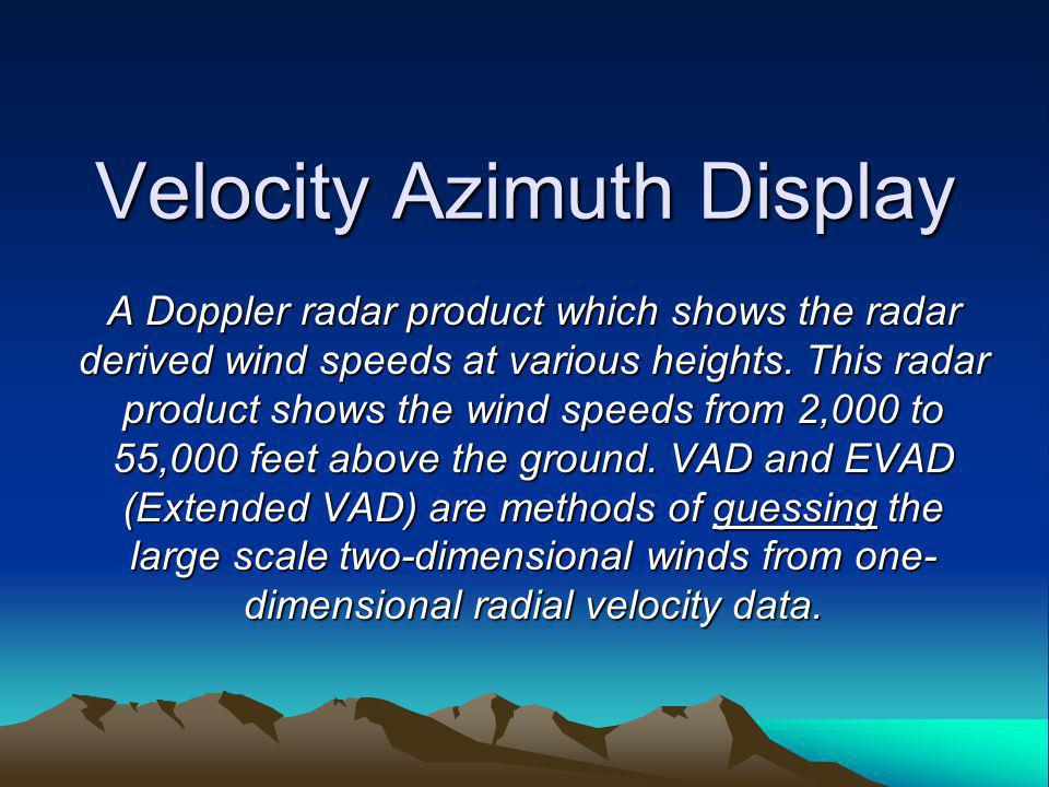 Velocity Azimuth Display A Doppler radar product which shows the radar derived wind speeds at various heights.
