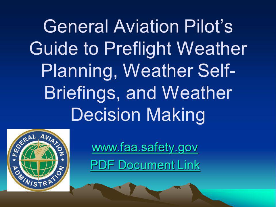 General Aviation Pilots Guide to Preflight Weather Planning, Weather Self- Briefings, and Weather Decision Making www.faa.safety.gov PDF Document Link PDF Document Link