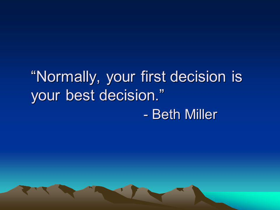 Normally, your first decision is your best decision. - Beth Miller