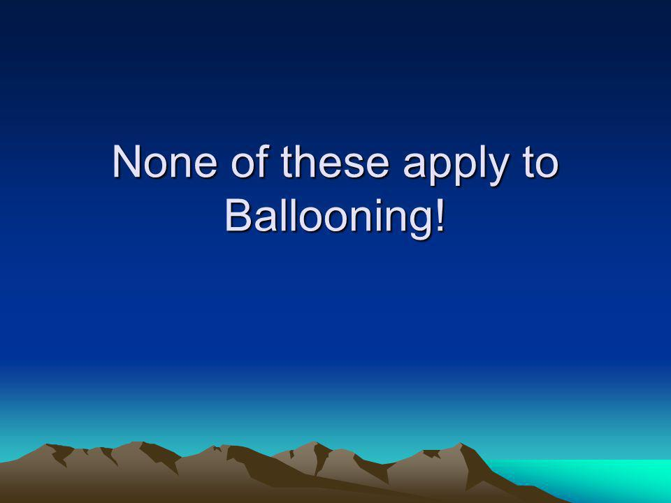 None of these apply to Ballooning!