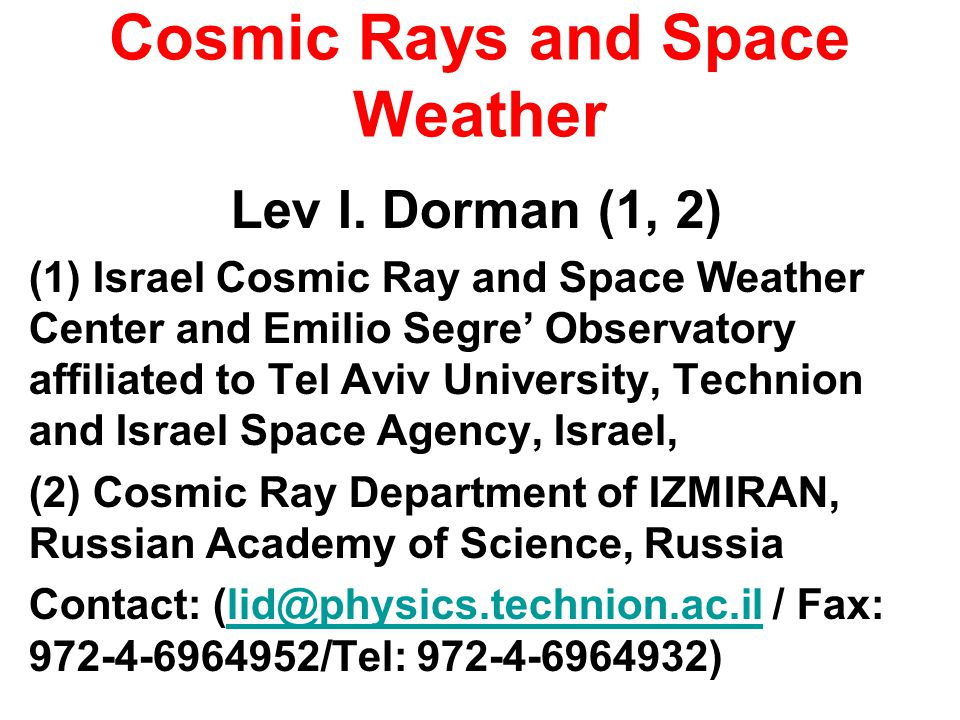 Cosmic Rays and Space Weather Lev I. Dorman (1, 2) (1) Israel Cosmic Ray and Space Weather Center and Emilio Segre Observatory affiliated to Tel Aviv