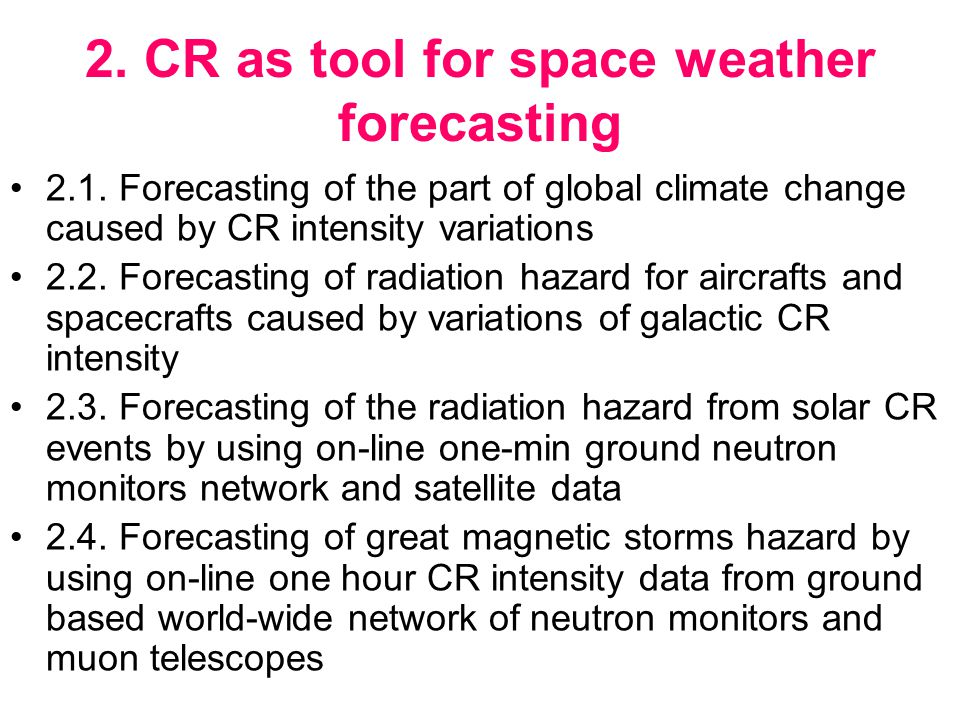 2. CR as tool for space weather forecasting 2.1. Forecasting of the part of global climate change caused by CR intensity variations 2.2. Forecasting o