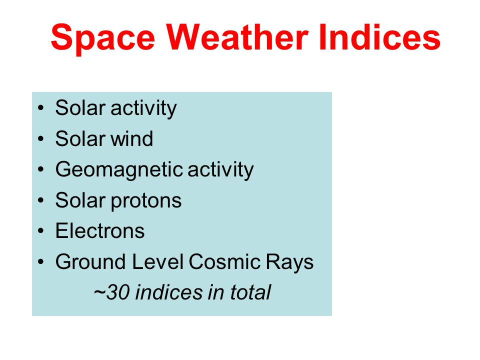 Space Weather Indices Solar activity Solar wind Geomagnetic activity Solar protons Electrons Ground Level Cosmic Rays ~30 indices in total