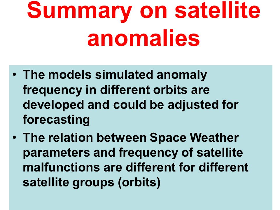 Summary on satellite anomalies The models simulated anomaly frequency in different orbits are developed and could be adjusted for forecasting The rela