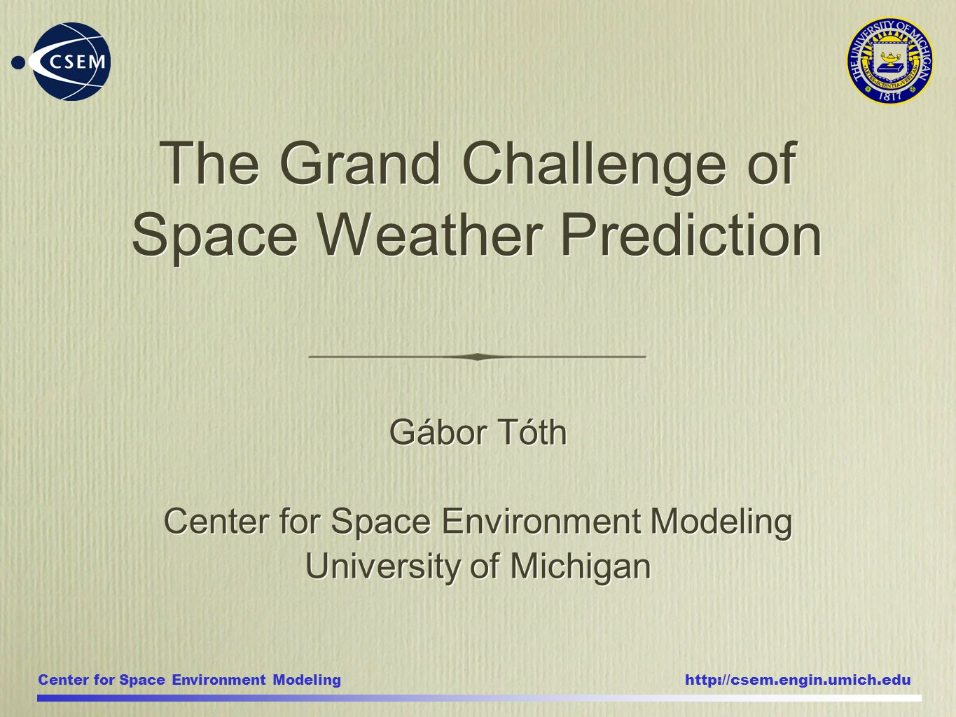 Center for Space Environment Modeling http://csem.engin.umich.edu Gábor Tóth Center for Space Environment Modeling University of Michigan Gábor Tóth Center for Space Environment Modeling University of Michigan The Grand Challenge of Space Weather Prediction