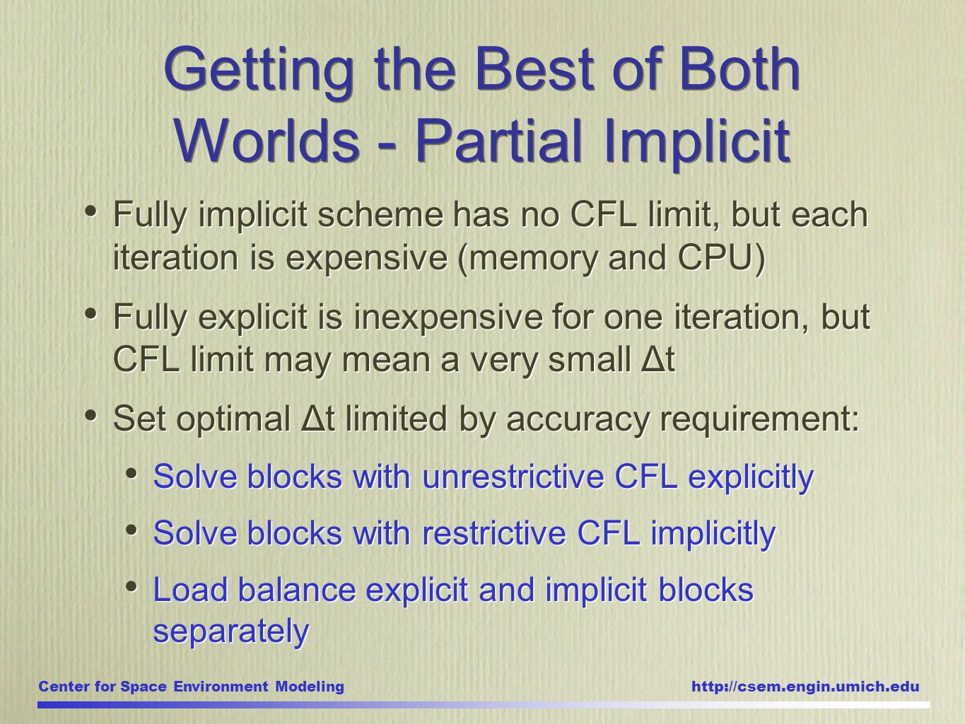 Center for Space Environment Modeling http://csem.engin.umich.edu Fully implicit scheme has no CFL limit, but each iteration is expensive (memory and CPU) Fully explicit is inexpensive for one iteration, but CFL limit may mean a very small Δt Set optimal Δt limited by accuracy requirement: Solve blocks with unrestrictive CFL explicitly Solve blocks with restrictive CFL implicitly Load balance explicit and implicit blocks separately Fully implicit scheme has no CFL limit, but each iteration is expensive (memory and CPU) Fully explicit is inexpensive for one iteration, but CFL limit may mean a very small Δt Set optimal Δt limited by accuracy requirement: Solve blocks with unrestrictive CFL explicitly Solve blocks with restrictive CFL implicitly Load balance explicit and implicit blocks separately Getting the Best of Both Worlds - Partial Implicit