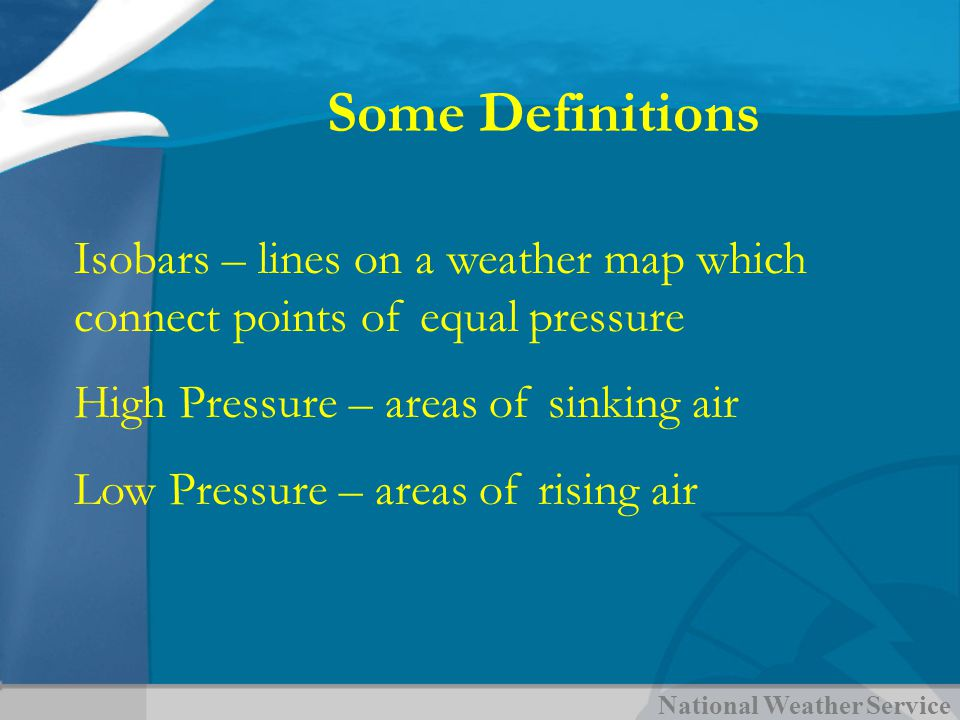 National Weather Service Some Definitions Isobars – lines on a weather map which connect points of equal pressure High Pressure – areas of sinking air