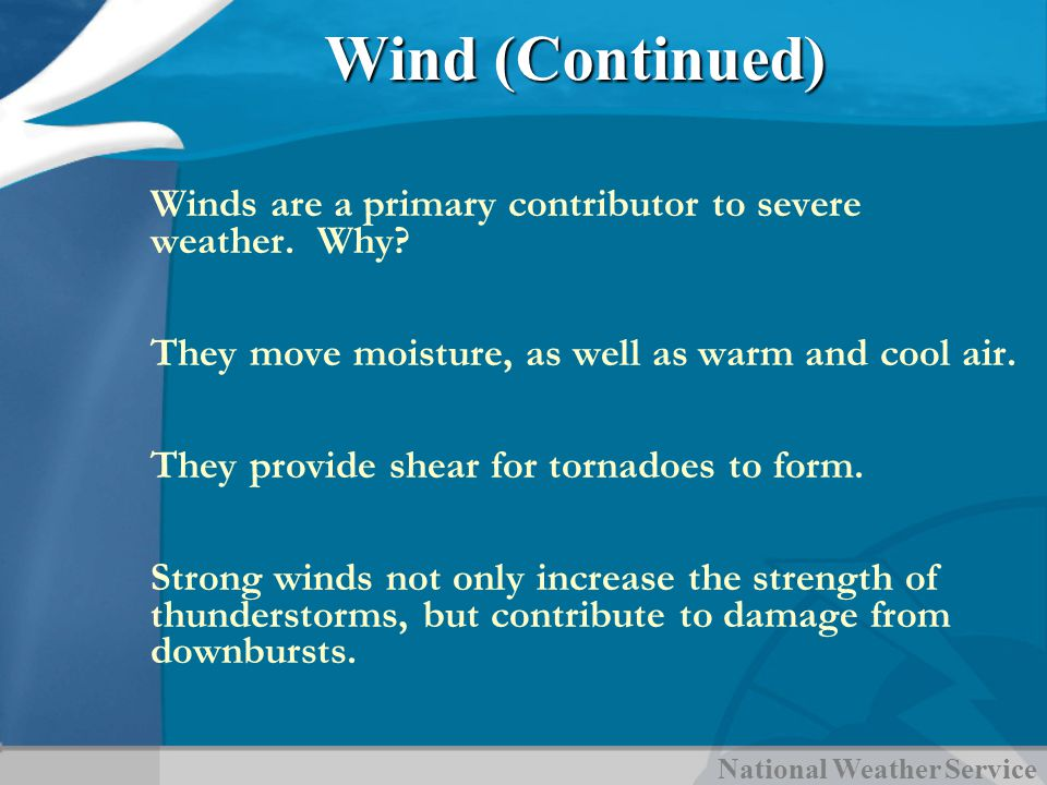 National Weather Service Wind (Continued) Winds are a primary contributor to severe weather. Why? They move moisture, as well as warm and cool air. Th