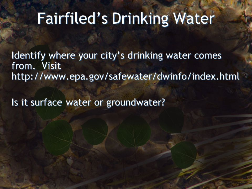 Fairfileds Drinking Water Identify where your citys drinking water comes from.