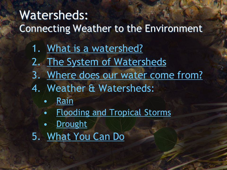 Watersheds: Connecting Weather to the Environment 1.What is a watershed?What is a watershed? 2.The System of WatershedsThe System of Watersheds 3.Wher
