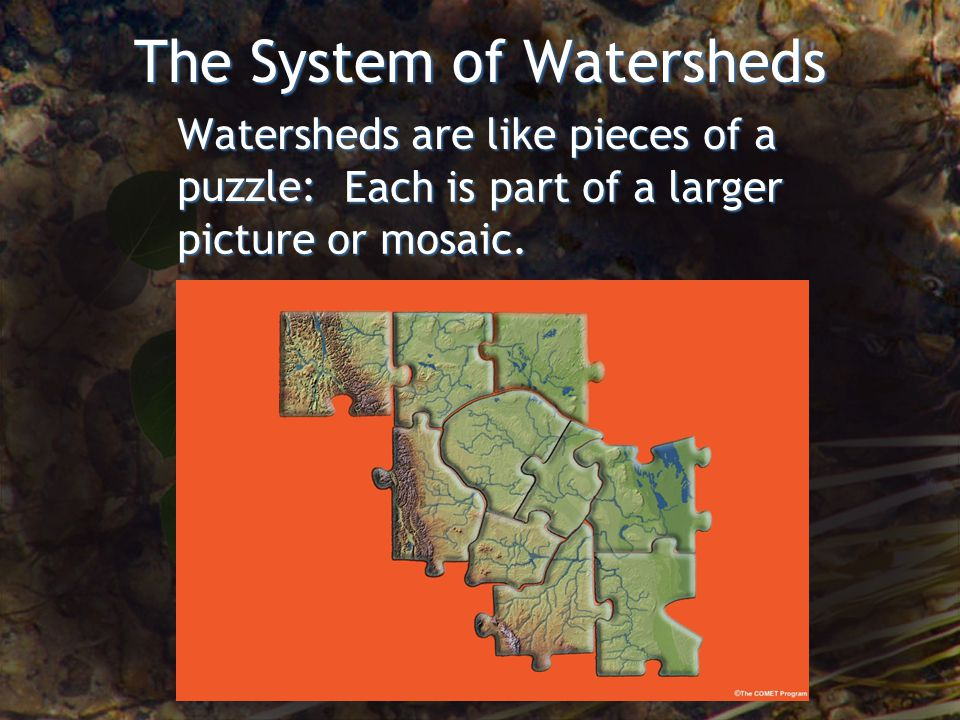 The System of Watersheds Each is part of a larger picture or mosaic. Each is part of a larger picture or mosaic. Watersheds are like pieces of a puzzl