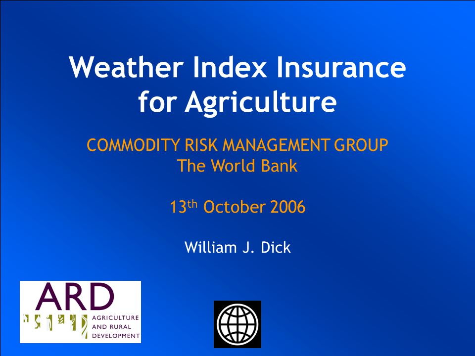 UKRAINIAN AGRICULTURAL WEATHER RISK MANAGEMENT WORLD BANK COMMODITY RISK MANAGEMENT GROUP Ulrich Hess Joanna Syroka PhD January 20 2004 UKRAINIAN AGRICULTURAL WEATHER RISK MANAGEMENT WORLD BANK COMMODITY RISK MANAGEMENT GROUP IFC PEP Ukraine Ulrich Hess Joanna Syroka PhD January 22 2004 Weather Index Insurance for Agriculture COMMODITY RISK MANAGEMENT GROUP The World Bank 13 th October 2006 William J.