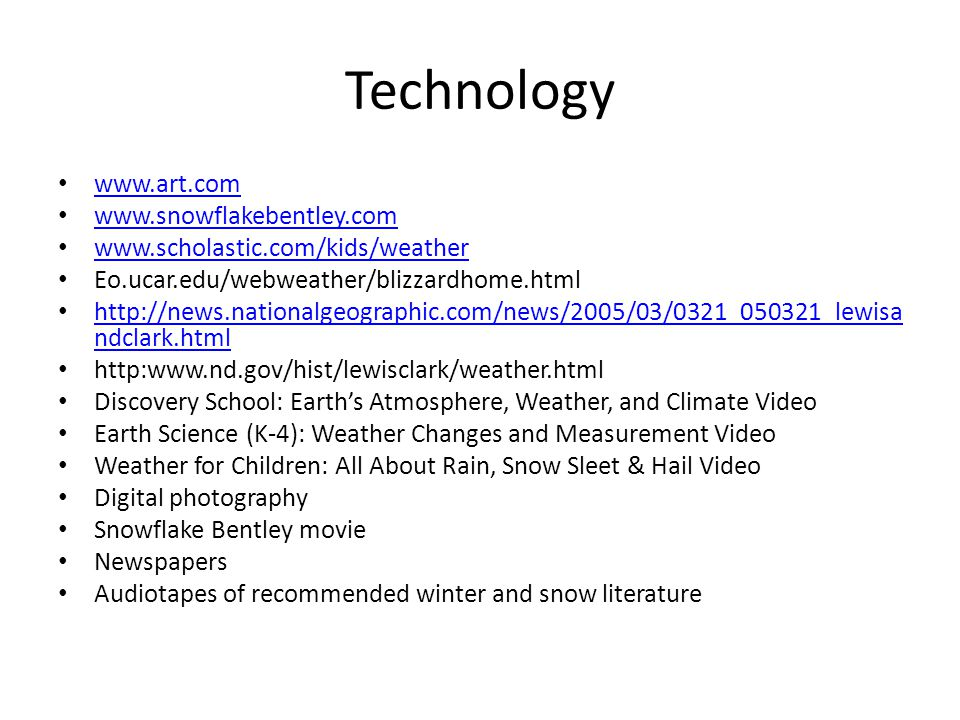Technology www.art.com www.snowflakebentley.com www.scholastic.com/kids/weather Eo.ucar.edu/webweather/blizzardhome.html http://news.nationalgeographic.com/news/2005/03/0321_050321_lewisa ndclark.html http://news.nationalgeographic.com/news/2005/03/0321_050321_lewisa ndclark.html http:www.nd.gov/hist/lewisclark/weather.html Discovery School: Earths Atmosphere, Weather, and Climate Video Earth Science (K-4): Weather Changes and Measurement Video Weather for Children: All About Rain, Snow Sleet & Hail Video Digital photography Snowflake Bentley movie Newspapers Audiotapes of recommended winter and snow literature