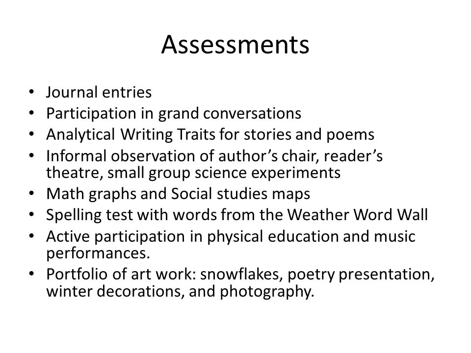 Assessments Journal entries Participation in grand conversations Analytical Writing Traits for stories and poems Informal observation of authors chair, readers theatre, small group science experiments Math graphs and Social studies maps Spelling test with words from the Weather Word Wall Active participation in physical education and music performances.