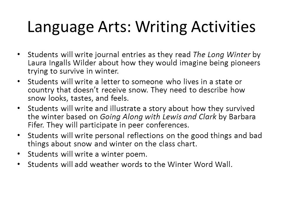 Language Arts: Writing Activities Students will write journal entries as they read The Long Winter by Laura Ingalls Wilder about how they would imagine being pioneers trying to survive in winter.