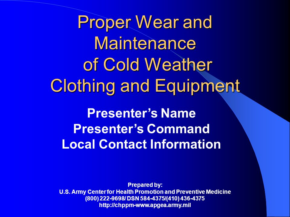 Proper Wear and Maintenance of Cold Weather Clothing and Equipment Presenters Name Presenters Command Local Contact Information Prepared by: U.S.