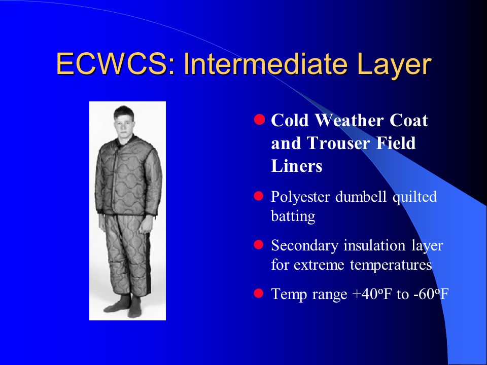 ECWCS: Intermediate Layer Cold Weather Coat and Trouser Field Liners Polyester dumbell quilted batting Secondary insulation layer for extreme temperatures Temp range +40 o F to -60 o F