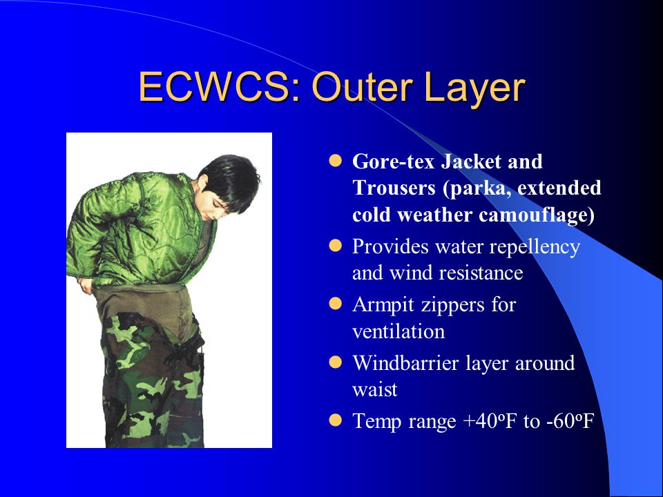 ECWCS: Outer Layer Gore-tex Jacket and Trousers (parka, extended cold weather camouflage) Provides water repellency and wind resistance Armpit zippers for ventilation Windbarrier layer around waist Temp range +40 o F to -60 o F