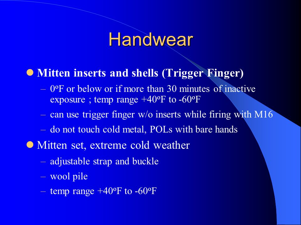 Handwear Mitten inserts and shells (Trigger Finger) –0 o F or below or if more than 30 minutes of inactive exposure ; temp range +40 o F to -60 o F –can use trigger finger w/o inserts while firing with M16 –do not touch cold metal, POLs with bare hands Mitten set, extreme cold weather –adjustable strap and buckle –wool pile –temp range +40 o F to -60 o F