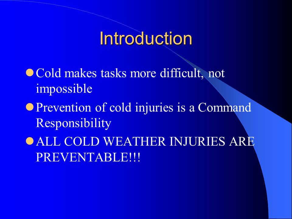 Introduction Cold makes tasks more difficult, not impossible Prevention of cold injuries is a Command Responsibility ALL COLD WEATHER INJURIES ARE PRE