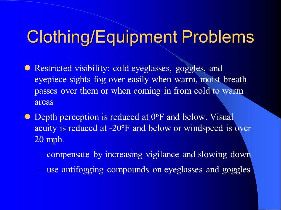 Clothing/Equipment Problems Restricted visibility: cold eyeglasses, goggles, and eyepiece sights fog over easily when warm, moist breath passes over them or when coming in from cold to warm areas Depth perception is reduced at 0 o F and below.