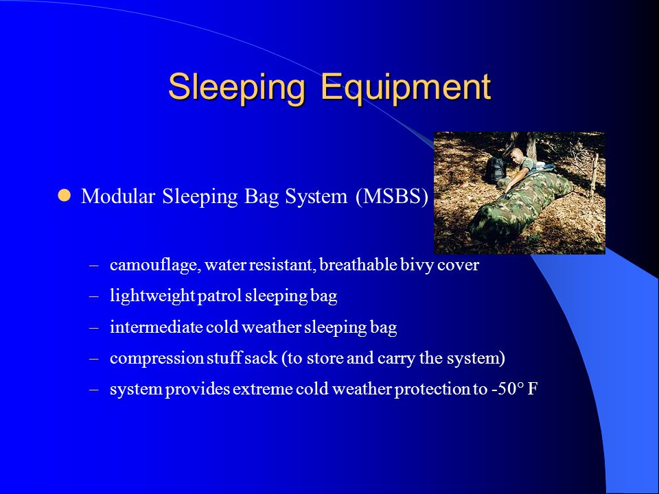 Sleeping Equipment Modular Sleeping Bag System (MSBS) –camouflage, water resistant, breathable bivy cover –lightweight patrol sleeping bag –intermediate cold weather sleeping bag –compression stuff sack (to store and carry the system) –system provides extreme cold weather protection to -50° F