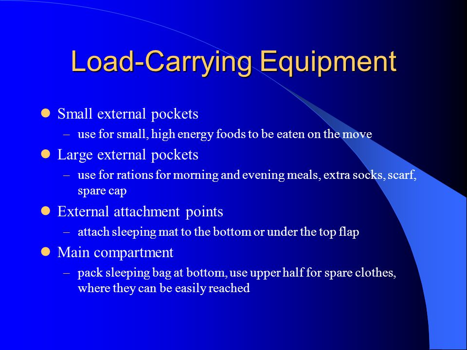 Load-Carrying Equipment Small external pockets –use for small, high energy foods to be eaten on the move Large external pockets –use for rations for morning and evening meals, extra socks, scarf, spare cap External attachment points –attach sleeping mat to the bottom or under the top flap Main compartment –pack sleeping bag at bottom, use upper half for spare clothes, where they can be easily reached