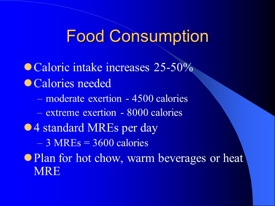 Food Consumption Caloric intake increases 25-50% Calories needed –moderate exertion - 4500 calories –extreme exertion - 8000 calories 4 standard MREs per day –3 MREs = 3600 calories Plan for hot chow, warm beverages or heat MRE