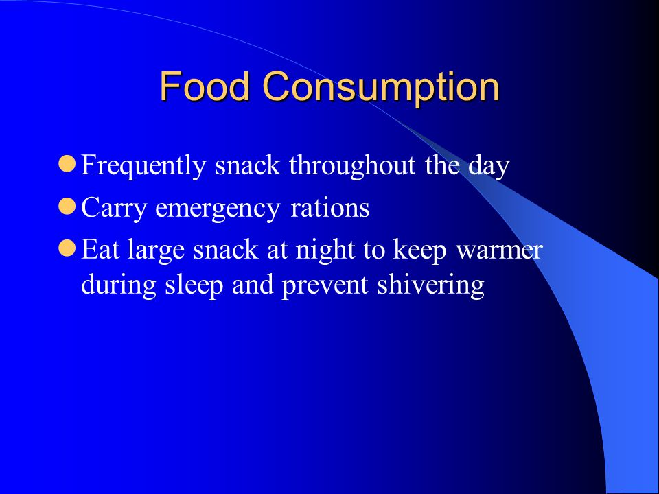 Food Consumption Frequently snack throughout the day Carry emergency rations Eat large snack at night to keep warmer during sleep and prevent shivering