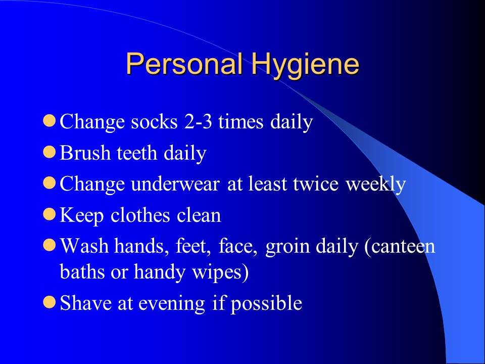 Personal Hygiene Change socks 2-3 times daily Brush teeth daily Change underwear at least twice weekly Keep clothes clean Wash hands, feet, face, groin daily (canteen baths or handy wipes) Shave at evening if possible