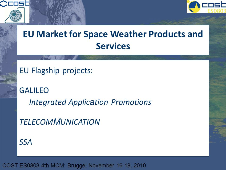 COST ES0803 4th MCM: Brugge, November 16-18, 2010 EU Market for Space Weather Products and Services EU Flagship projects: GALILEO Integrated Applic a